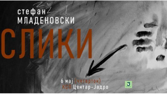 """""""Слики"""" – самостојна изложба на Стефан Младеновски во КСП Центар-Јадро"""